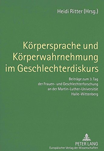 Körpersprache und Körperwahrnehmung im Geschlechterdiskurs: Beiträge zum 3. Tag der Frauen- und Geschlechterforschung an der Martin-Luther-Universität Halle-Wittenberg