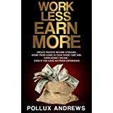 Work Less  Earn More: Create Passive Income Streams, Work From Home in Your Spare Time and Earn Money Online - Even if You Have No Prior Experience