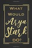 What Would Arya Stark Do?: Arya Stark Notebook Blank Lined Black Journal Novelty Gift for G.O.T Fan