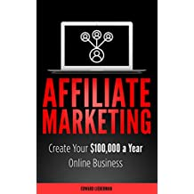 Affiliate Marketing: Create Your $100,000 a Year Online Business