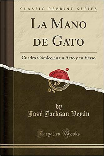 La Mano de Gato: Cuadro Cómico En Un Acto Y En Verso (Classic Reprint) (Spanish Edition): Jose Jackson Veyan: 9781390468595: Amazon.com: Books