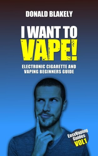 I Want to Vape!: Electronic Cigarette and Vaping Beginners Guide (Easy Vaping Guides) (Volume 1)