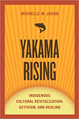 Yakama Rising: Indigenous Cultural Revitalization, Activism, and Healing  (First Peoples: New Directions in Indigenous Studies): Jacob, Michelle M.:  9780816531196: Amazon.com: Books
