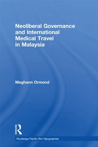 Neoliberal Governance and International Medical Travel in Malaysia (Routledge Pacific Rim Geographies Book 9)