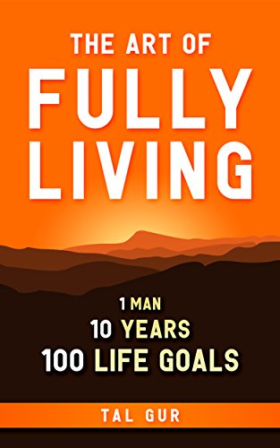The Art of Fully Living: 1 Man. 10 Years. 100 Life Goals Around the World cover