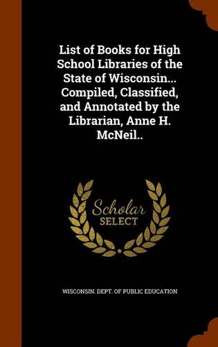 List of Books for High School Libraries of the State of Wisconsin... Compiled, Classified, and Annotated by the Librarian, Anne H. McNeil.. pdf epub