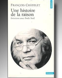 Une histoire de la raison : entretiens avec Emile Noël, Châtelet, François