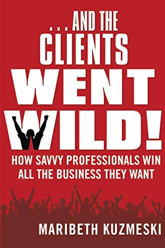 …And The Clients Went Wild!  How Savvy Professionals Win All the Business They Want
