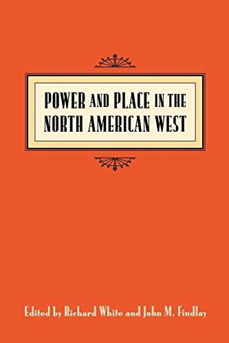 Power and Place in the North American West (Emil and Kathleen Sick Book Series in Western History and Biography)