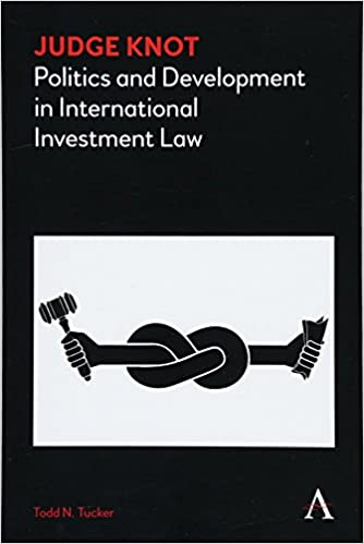 603aeaa28027 Judge Knot  Politics and Development in International Investment Law  (Anthem Frontiers of Global Political Economy)  Todd N. Tucker   9781783087914  ...
