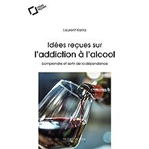 Idées reçues sur l'addiction à l'alcool: comprendre et sortir de la dépendance (French Edition)