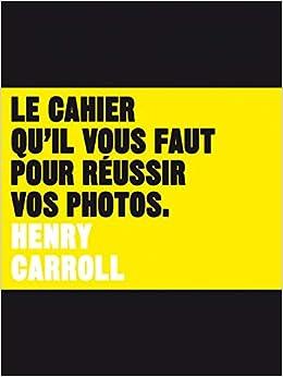 2c6ca590a590 Amazon.fr - Le Cahier qu il vous faut pour réussir vos photos - Henry  Carroll - Livres