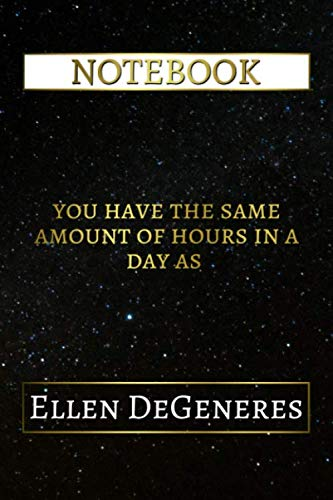 Notebook: You Have The Same Amount Of Hours In A Day As Ellen DeGeneres, 6x9 Lined Journal - 110 Pages - Soft Cover (Best Designed Journals, Actors and Actresses) (Ellen Degeneres Best Videos)
