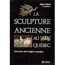 La Sculpture ancienne au Quebec: Trois siecle d'art religieux et profane