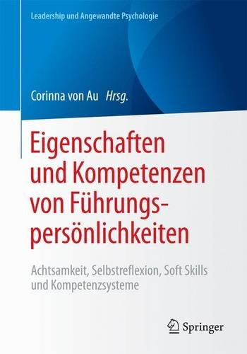 Eigenschaften und Kompetenzen von Führungspersönlichkeiten: Achtsamkeit, Selbstreflexion, Soft Skills und Kompetenzsysteme (Leadership und Angewandte Psychologie)
