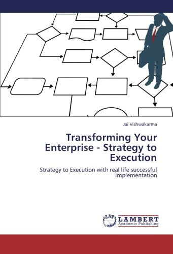 Transforming Your Enterprise - Strategy to Execution: Strategy to Execution with real life successful implementation