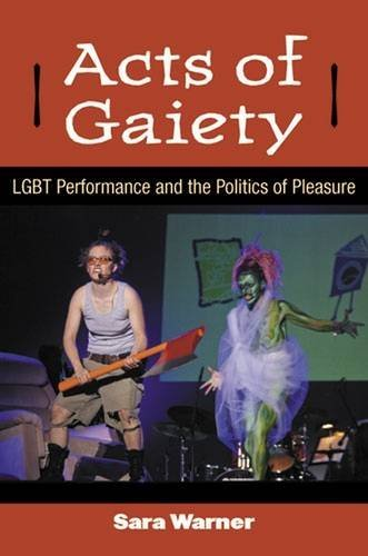 Acts of Gaiety: LGBT Performance and the Politics of Pleasure (Triangulations: Lesbian/Gay/Queer Theater/Drama/Performance) by Sara Warner (2013-08-30) by University of Michigan Press