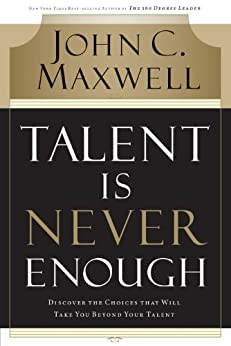 Talent Is Never Enough: Discover the Choices That Will Take You Beyond Your Talent by [Maxwell, John C.]