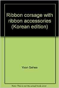 Ribbon corsage with ribbon accessories (Korean edition): 9788996884002