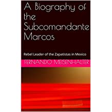 A Biography of the Subcomandante Marcos: Rebel Leader of the Zapatistas in Mexico