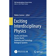 Exciting Interdisciplinary Physics: Quarks and Gluons / Atomic Nuclei / Relativity and Cosmology / Biological Systems (FIAS Interdisciplinary Science Series)