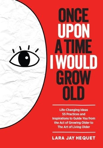 Once Upon A Time I Would Grow Old: Life Changing Ideas, 55 Practices and Inspirations to Guide You from the Act of Growing Older to The Art of Living Older
