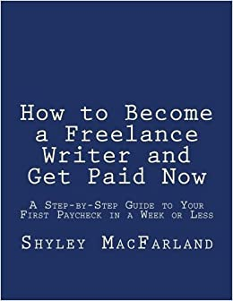how to become a lance writer and get paid now a step by step  how to become a lance writer and get paid now a step by step guide to your first paycheck in a week or less by shyley macfarland 2012 08 09 shyley