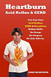 Heartburn Acid Reflux And GERD: You Can Cure Acid Reflux GERD And Heartburn Within Days. No Drugs No Surgery No Side Effects.