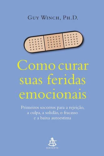 Como curar suas feridas emocionais: Primeiros socorros para a rejeição, a culpa, a solidão, o fracasso e a baixa autoestima