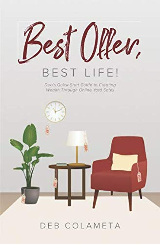 Best Offer, Best Life!: Deb's Quick-Start Guide to Creating Wealth through Online Yard Sales (Best Selling Items On Poshmark)