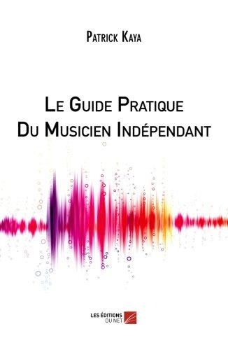 Read Online Le Guide Pratique Du Musicien Indépendant (French Edition) pdf
