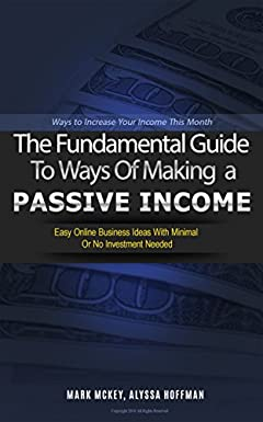 Passive Income: The Fundamental Guide To Ways Of Making A Passive Income.