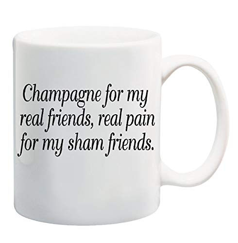 CHAMPAGNE FOR MY REAL FRIENDS, REAL PAIN FOR MY SHAM FRIENDS Mug Cup - 11 ounces ~ black