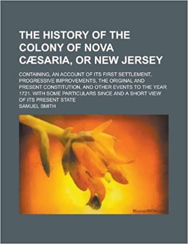 Book The History of the Colony of Nova Caesaria, or New Jersey: Containing, an Account of Its First Settlement, Progressive Improvements, the Original and