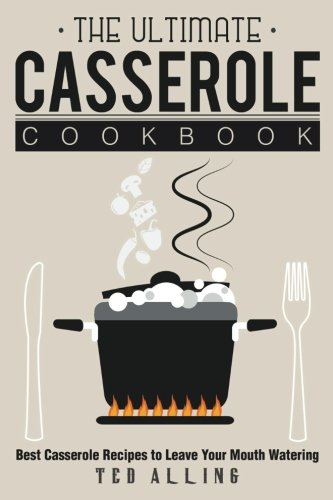 The Ultimate Casserole Cookbook: Best Casserole Recipes to Leave Your Mouth Watering by Ted Alling