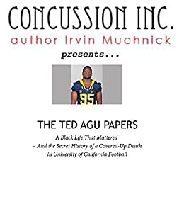 The Ted Agu Papers: A Black Life That Mattered -- And the Secret History of a Covered-Up Death in University of California Football by [Muchnick, Irvin]