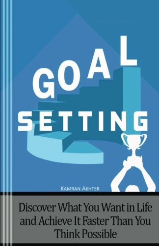 Goal Setting: Discover What You Want in Life and Achieve It Faster than You Think Possible - Second Edition