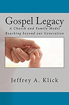 Gospel Legacy: A Church and Family Model Reaching beyond our Generation by [Klick, Jeffrey]