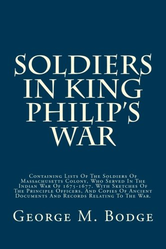 Soldiers In King Philip's War: Containing Lists Of The Soldiers Of Massachusetts Colony, Who Served In The Indian War Of 1675-1677. With Sketches Of ... Documents And Records Relating To The War. (King Philips War)