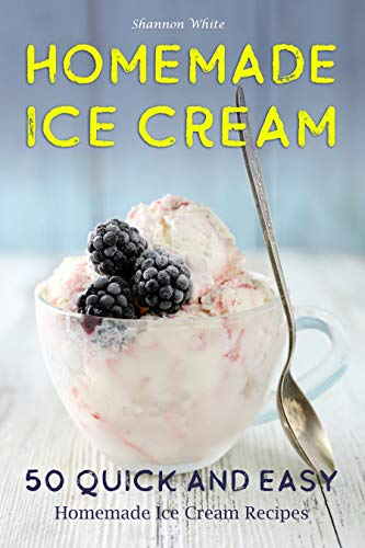 Homemade Ice Cream: 50 Quick and Easy Homemade Ice Cream Recipes Cookbook (Desserts Recipe Book: Classic, Ketogenic, Party Ice Cream Recipes, Sorbet and Other Frozen Homemade Desserts) (Cookbooks 1)