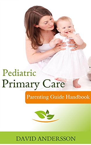 Pediatric Primary Care: The Best Parenting Guide on How to Take Care of Your Child's Health (Child Health, Safety, Nutrition, Healthy Development, Diseases Management, Parenting books)