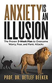 Anxiety is an Illusion: The Proven 3-Week Plan to Overcome Worry, Fear, and Panic Attacks (5 Minutes for a Better Life Book 4)