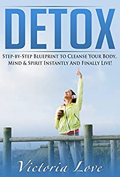 Detox: Step-by-Step Blueprint to Cleanse and Detox Your Body, Mind & Spirit Instantly And Finally Live FREE! (Healthy, Gluten Free, Natural Foods) by [Love, Victoria]