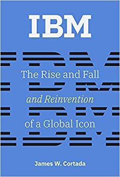 James W. Cortada - Ibm: The Rise And Fall And Reinvention Of A Global Icon