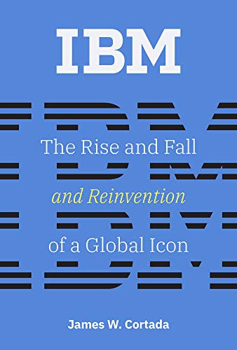 IBM: The Rise and Fall and Reinvention of a Global Icon (History of Computing) ()