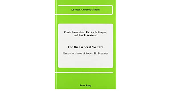 com for the general welfare essays in honor of robert h  com for the general welfare essays in honor of robert h bremner american university studies 9780820407968 frank annunziata patrick d reagan