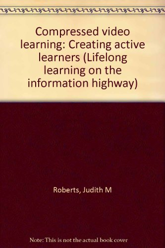 Compressed video learning: Creating active learners (Lifelong learning on the information highway)