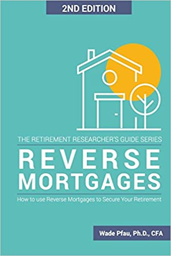 Reverse Mortgages: How to use Reverse Mortgages to Secure Your Retirement (The Retirement Researcher Guide Series)