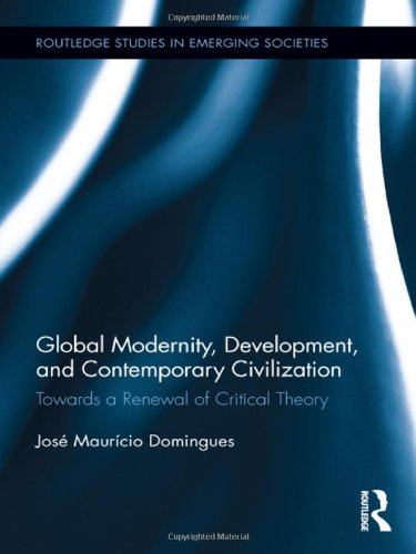 Global Modernity, Development, and Contemporary Civilization: Towards a Renewal of Critical Theory (Routledge Studies in