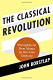 The Classical Revolution : The Rebirth of Classical Music in the 21st Century, Borstlap, John, 0810884577
